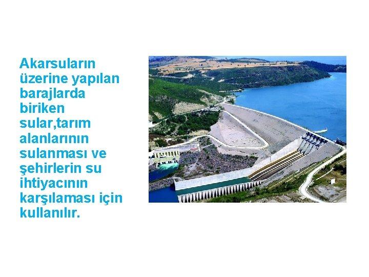 Akarsuların üzerine yapılan barajlarda biriken sular, tarım alanlarının sulanması ve şehirlerin su ihtiyacının karşılaması