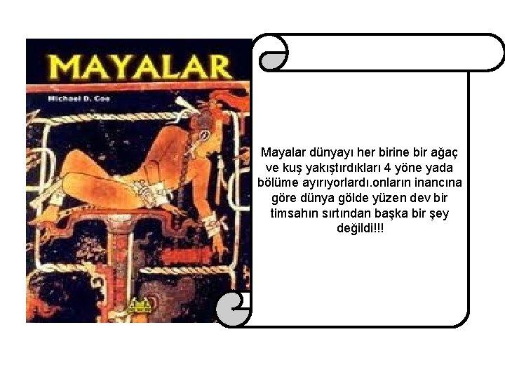 Mayalar dünyayı her birine bir ağaç ve kuş yakıştırdıkları 4 yöne yada bölüme ayırıyorlardı.