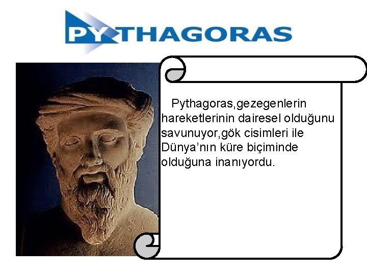 Pythagoras, gezegenlerin hareketlerinin dairesel olduğunu savunuyor, gök cisimleri ile Dünya'nın küre biçiminde olduğuna inanıyordu.