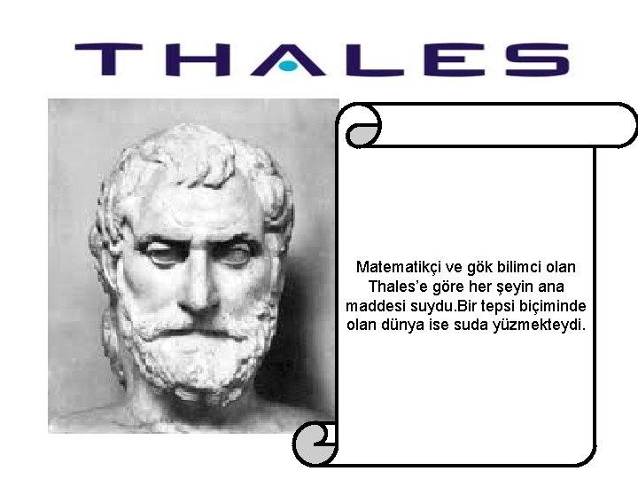 Matematikçi ve gök bilimci olan Thales'e göre her şeyin ana maddesi suydu. Bir tepsi
