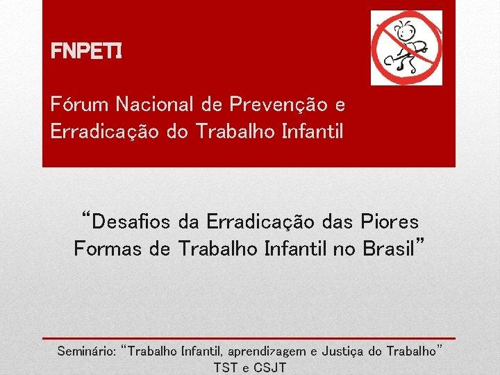 """FNPETI Fórum Nacional de Prevenção e Erradicação do Trabalho Infantil """"Desafios da Erradicação das"""
