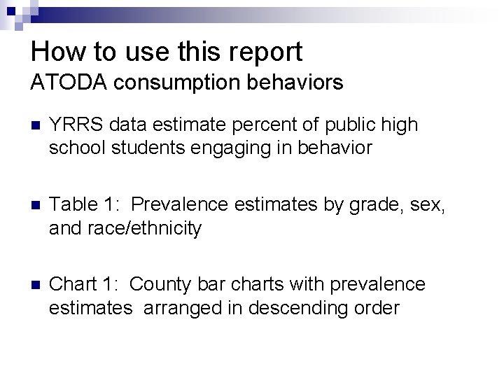 How to use this report ATODA consumption behaviors n YRRS data estimate percent of