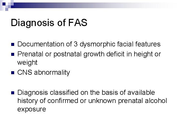 Diagnosis of FAS n n Documentation of 3 dysmorphic facial features Prenatal or postnatal