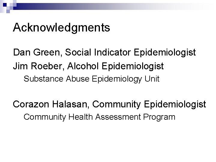 Acknowledgments Dan Green, Social Indicator Epidemiologist Jim Roeber, Alcohol Epidemiologist Substance Abuse Epidemiology Unit