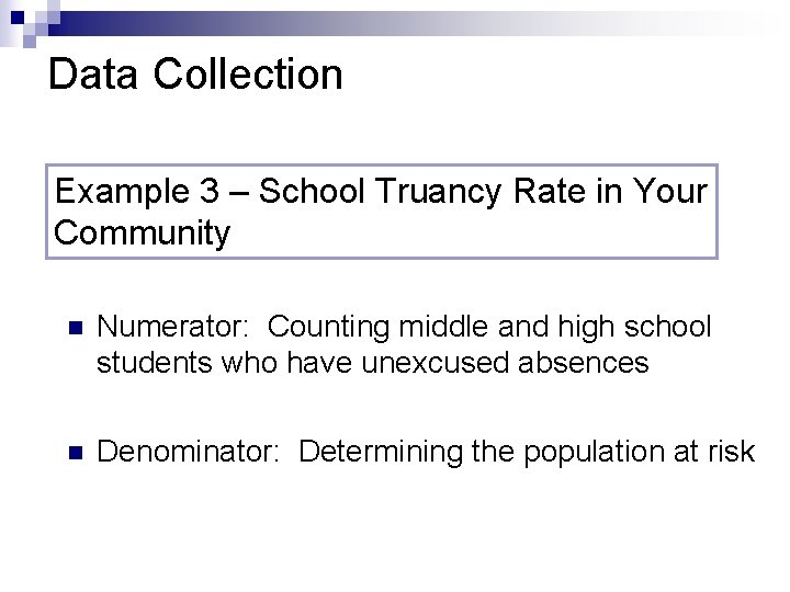 Data Collection Example 3 – School Truancy Rate in Your Community n Numerator: Counting