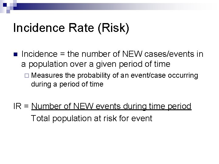 Incidence Rate (Risk) n Incidence = the number of NEW cases/events in a population