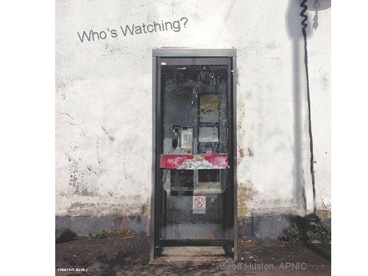 g? n i h c t a Who's W Street Art: Banksy Geoff Huston,