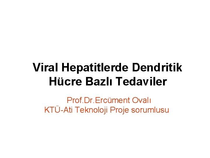 Viral Hepatitlerde Dendritik Hücre Bazlı Tedaviler Prof. Dr. Ercüment Ovalı KTÜ-Ati Teknoloji Proje sorumlusu