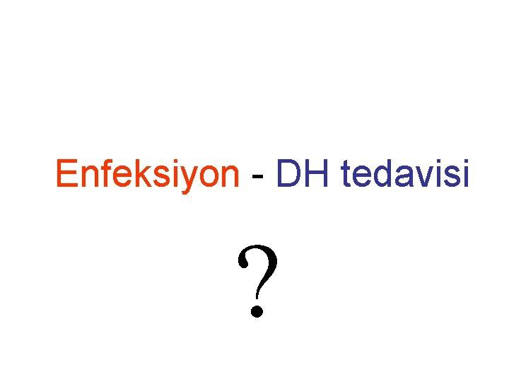 Enfeksiyon - DH tedavisi ?