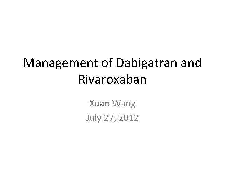 Management of Dabigatran and Rivaroxaban Xuan Wang July 27, 2012
