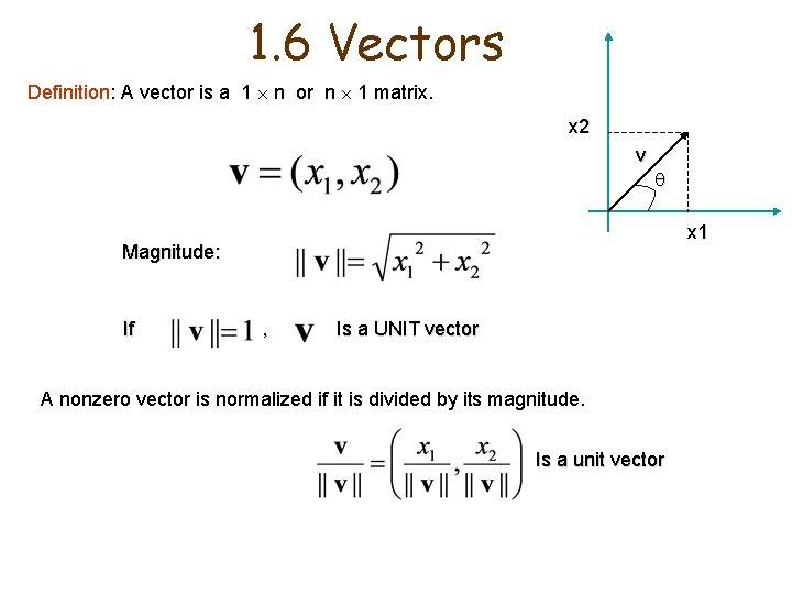 1. 6 Vectors Definition: A vector is a 1 n or n 1 matrix.