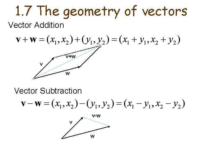 1. 7 The geometry of vectors Vector Addition v+w v w Vector Subtraction v-w