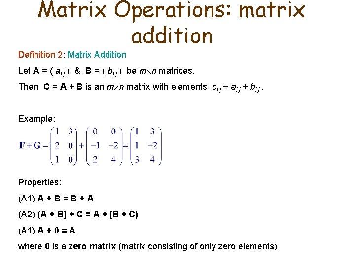 Matrix Operations: matrix addition Definition 2: Matrix Addition Let A = ( ai j