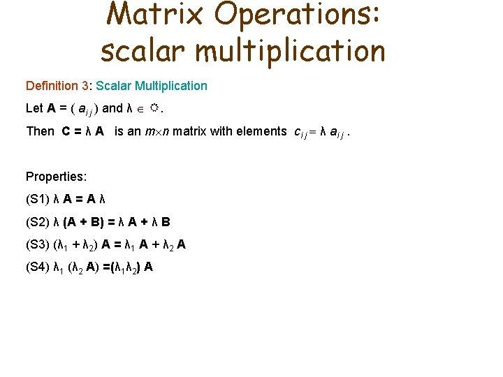 Matrix Operations: scalar multiplication Definition 3: Scalar Multiplication Let A = ( ai j