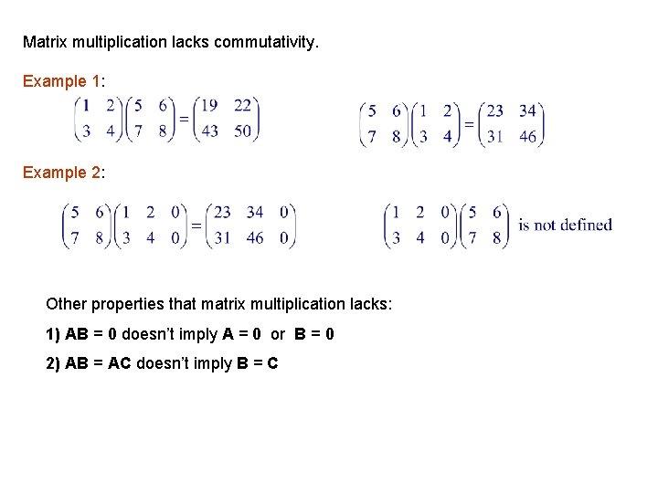 Matrix multiplication lacks commutativity. Example 1: Example 2: Other properties that matrix multiplication lacks: