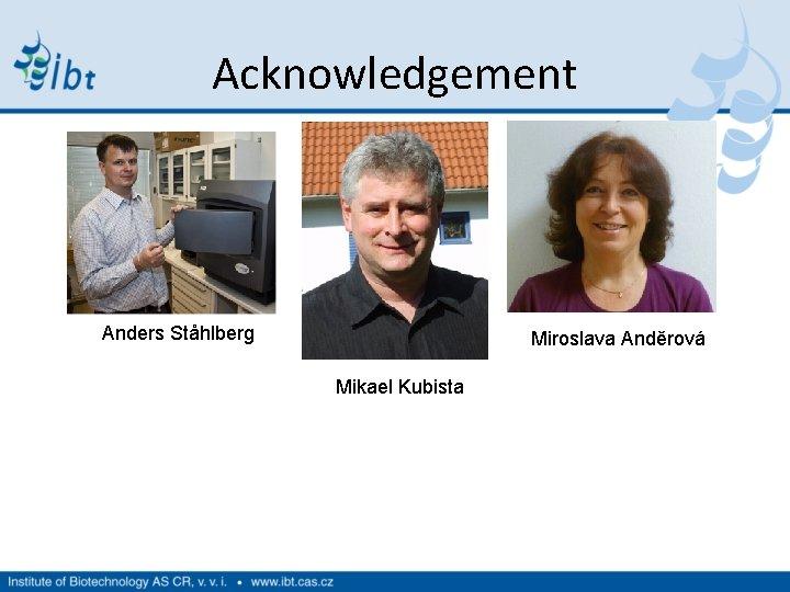 Acknowledgement Anders Ståhlberg Miroslava Anděrová Mikael Kubista
