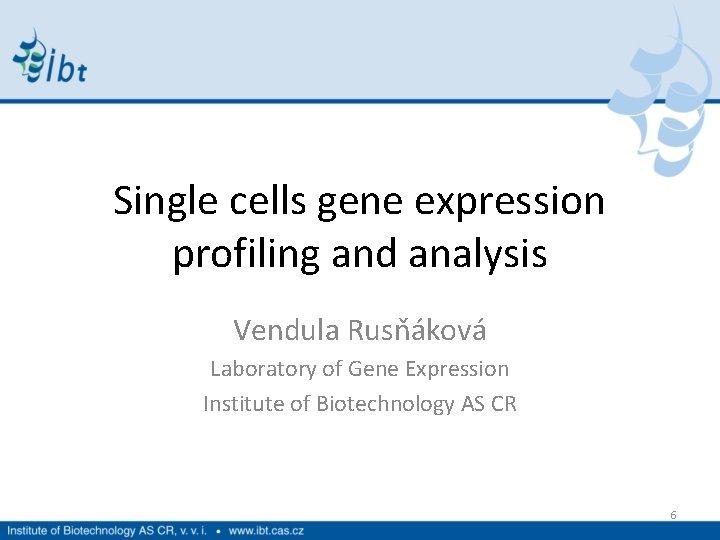 Single cells gene expression profiling and analysis Vendula Rusňáková Laboratory of Gene Expression Institute