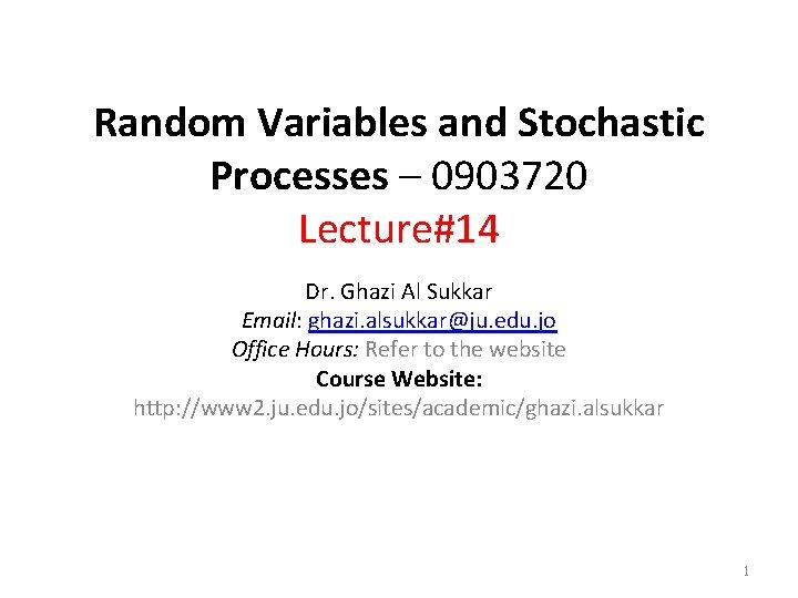 Random Variables and Stochastic Processes – 0903720 Lecture#14 Dr. Ghazi Al Sukkar Email: ghazi.