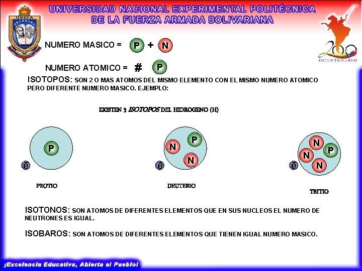 NUMERO MASICO = P + N P NUMERO ATOMICO = # ISOTOPOS: SON 2