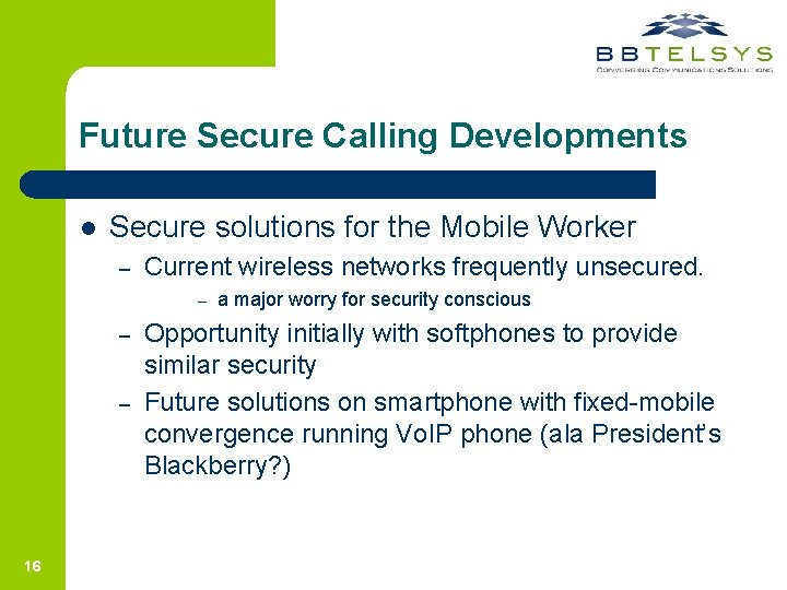 Future Secure Calling Developments l Secure solutions for the Mobile Worker – Current wireless
