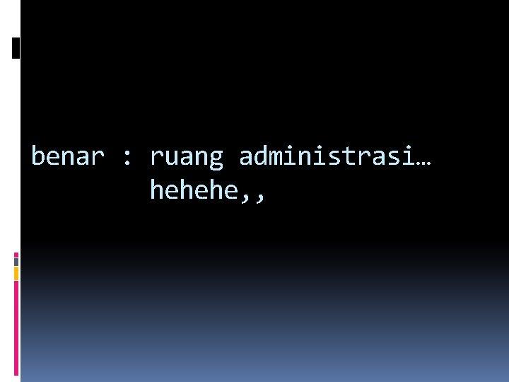 benar : ruang administrasi… hehehe, ,