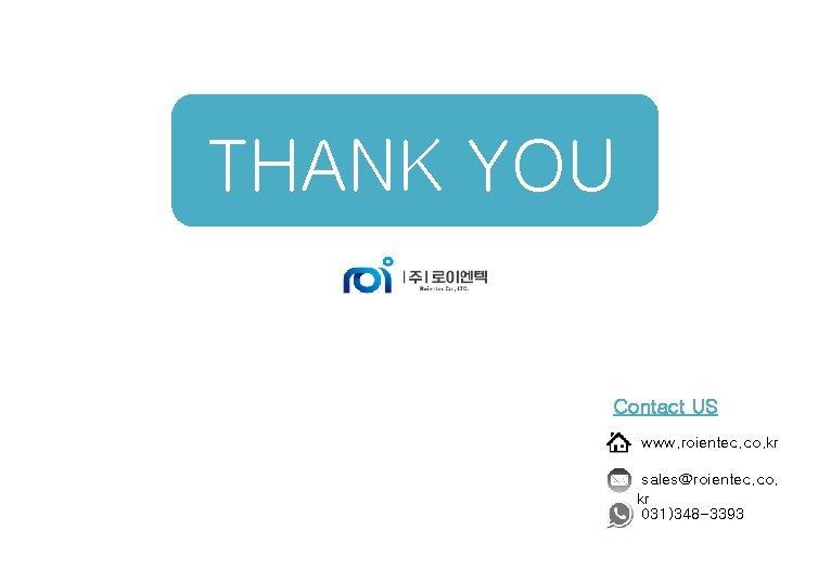 THANK YOU Contact US www. roientec. co. kr sales@roientec. co. kr 031)348 -3393