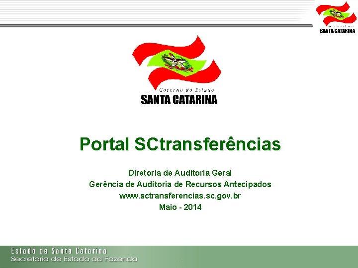 Portal SCtransferências Diretoria de Auditoria Geral Gerência de Auditoria de Recursos Antecipados www. sctransferencias.