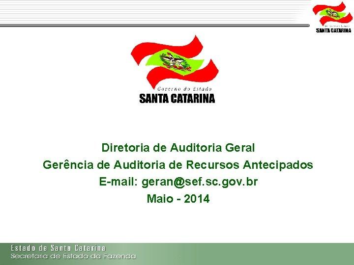 Diretoria de Auditoria Geral Gerência de Auditoria de Recursos Antecipados E-mail: geran@sef. sc. gov.