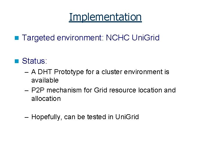 Implementation n Targeted environment: NCHC Uni. Grid n Status: – A DHT Prototype for