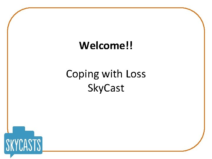 Welcome!! Coping with Loss Sky. Cast