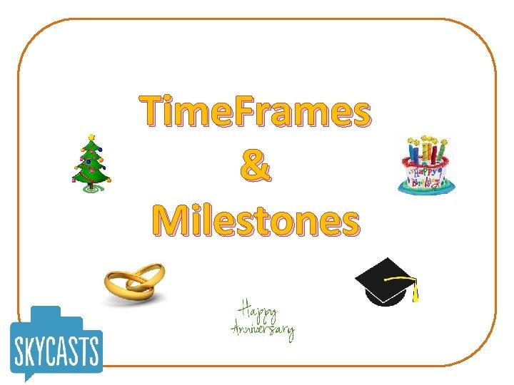 Time. Frames & Milestones