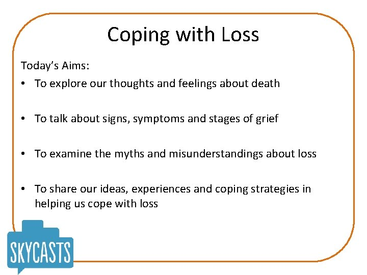 Coping with Loss Today's Aims: • To explore our thoughts and feelings about death