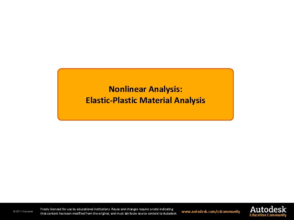 Nonlinear Analysis: Elastic-Plastic Material Analysis © 2011 Autodesk Freely licensed for use by educational