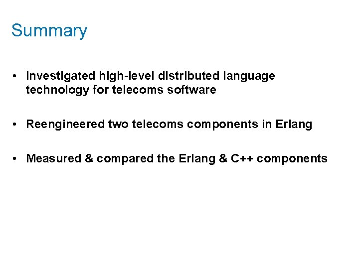 Summary • Investigated high-level distributed language technology for telecoms software • Reengineered two telecoms