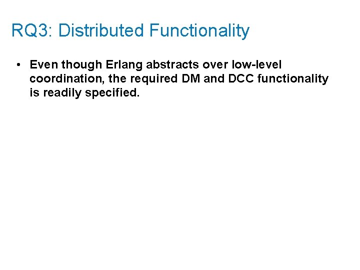 RQ 3: Distributed Functionality • Even though Erlang abstracts over low-level coordination, the required