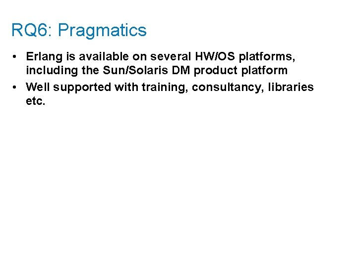 RQ 6: Pragmatics • Erlang is available on several HW/OS platforms, including the Sun/Solaris