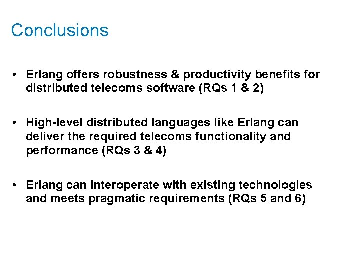 Conclusions • Erlang offers robustness & productivity benefits for distributed telecoms software (RQs 1