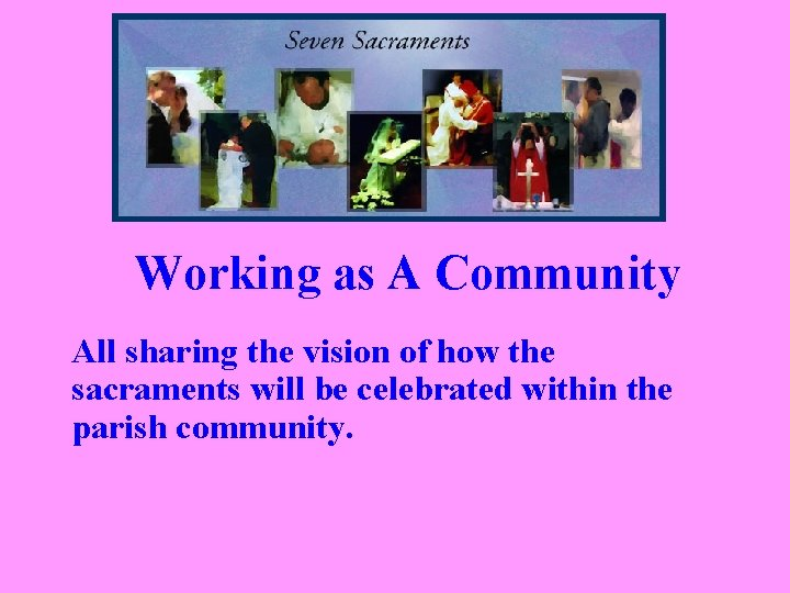 Working as A Community All sharing the vision of how the sacraments will be