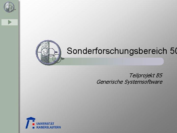 Sonderforschungsbereich 50 Teilprojekt B 5 Generische Systemsoftware