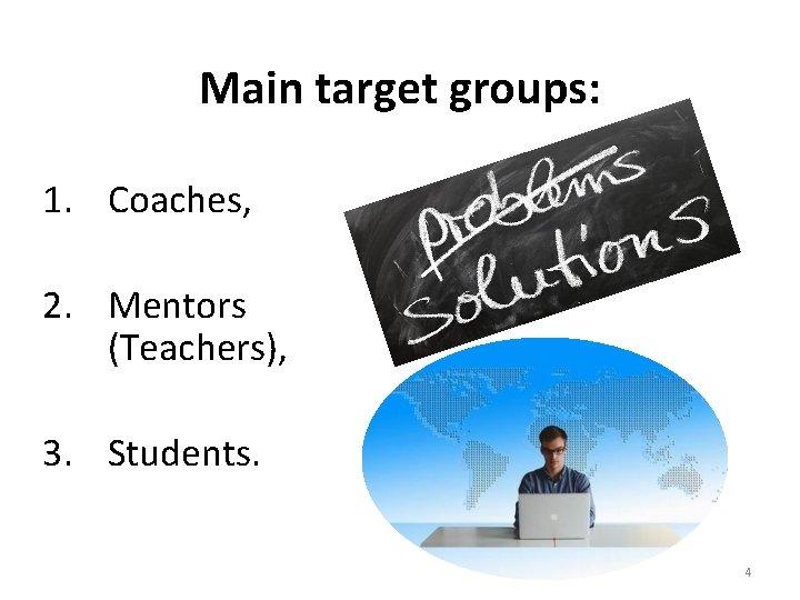 Main target groups: 1. Coaches, 2. Mentors (Teachers), 3. Students. 4
