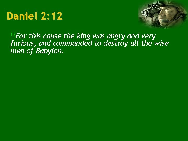 Daniel 2: 12 12 For this cause the king was angry and very furious,