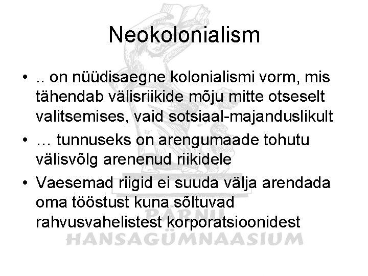 Neokolonialism • . . on nüüdisaegne kolonialismi vorm, mis tähendab välisriikide mõju mitte otseselt