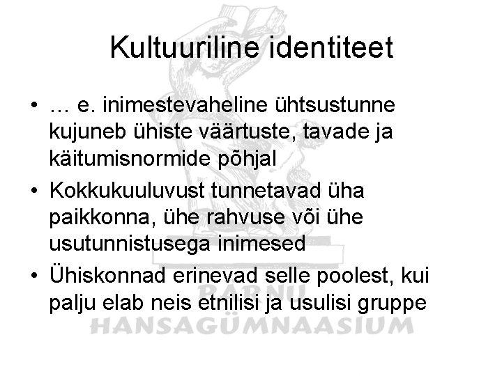 Kultuuriline identiteet • … e. inimestevaheline ühtsustunne kujuneb ühiste väärtuste, tavade ja käitumisnormide põhjal