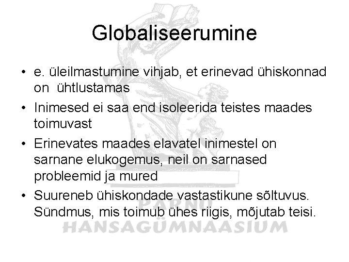 Globaliseerumine • e. üleilmastumine vihjab, et erinevad ühiskonnad on ühtlustamas • Inimesed ei saa