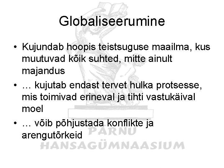 Globaliseerumine • Kujundab hoopis teistsuguse maailma, kus muutuvad kõik suhted, mitte ainult majandus •