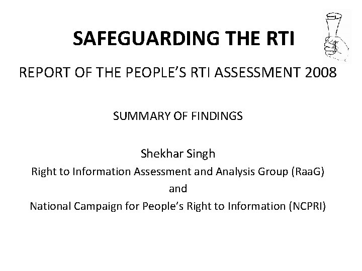 SAFEGUARDING THE RTI REPORT OF THE PEOPLE'S RTI ASSESSMENT 2008 SUMMARY OF FINDINGS Shekhar