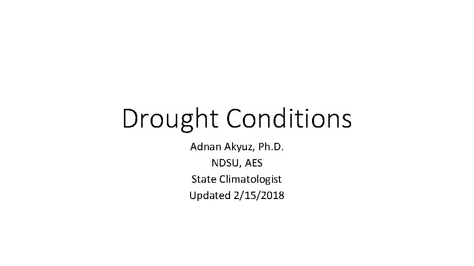 Drought Conditions Adnan Akyuz, Ph. D. NDSU, AES State Climatologist Updated 2/15/2018