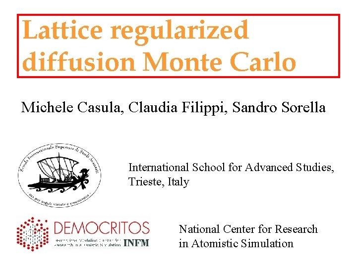 Lattice regularized diffusion Monte Carlo Michele Casula, Claudia Filippi, Sandro Sorella International School for