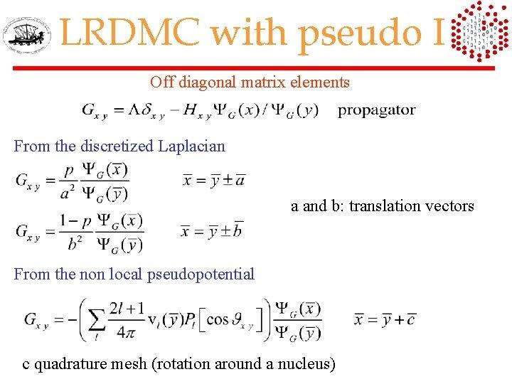 LRDMC with pseudo I Off diagonal matrix elements From the discretized Laplacian a and