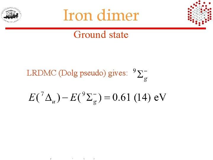 Iron dimer Ground state LRDMC (Dolg pseudo) gives: MRCI Chemical Physics Letter, 358 (2002)